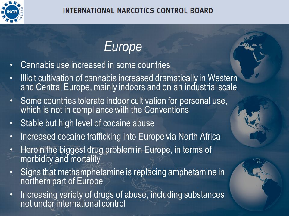 Europe Cannabis use increased in some countries Illicit cultivation of cannabis increased dramatically in Western and Central Europe, mainly indoors and on an industrial scale Some countries tolerate indoor cultivation for personal use, which is not in compliance with the Conventions Stable but high level of cocaine abuse Increased cocaine trafficking into Europe via North Africa Heroin the biggest drug problem in Europe, in terms of morbidity and mortality Signs that methamphetamine is replacing amphetamine in northern part of Europe Increasing variety of drugs of abuse, including substances not under international control