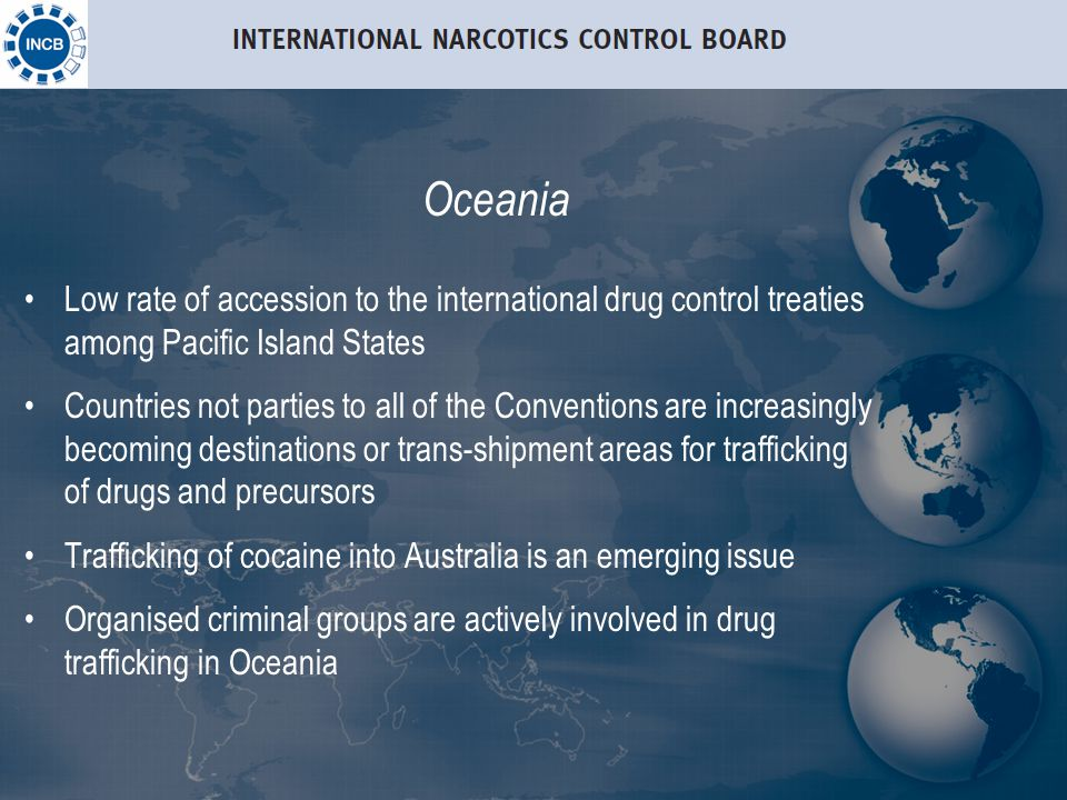 Oceania Low rate of accession to the international drug control treaties among Pacific Island States Countries not parties to all of the Conventions are increasingly becoming destinations or trans-shipment areas for trafficking of drugs and precursors Trafficking of cocaine into Australia is an emerging issue Organised criminal groups are actively involved in drug trafficking in Oceania