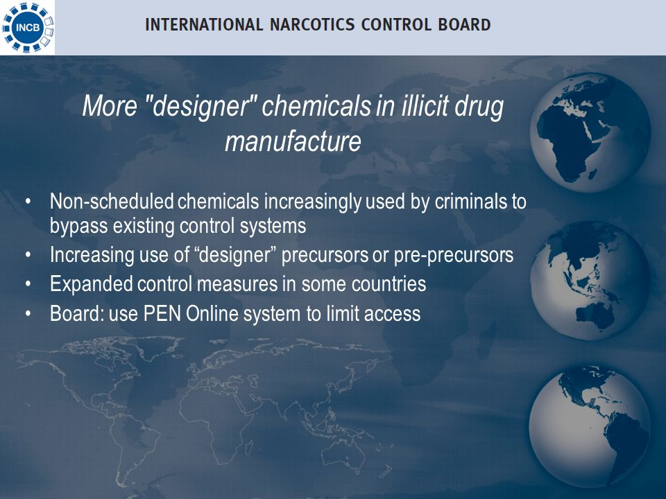 More designer chemicals in illicit drug manufacture Non-scheduled chemicals increasingly used by criminals to bypass existing control systems Increasing use of designer precursors or pre-precursors Expanded control measures in some countries Board: use PEN Online system to limit access