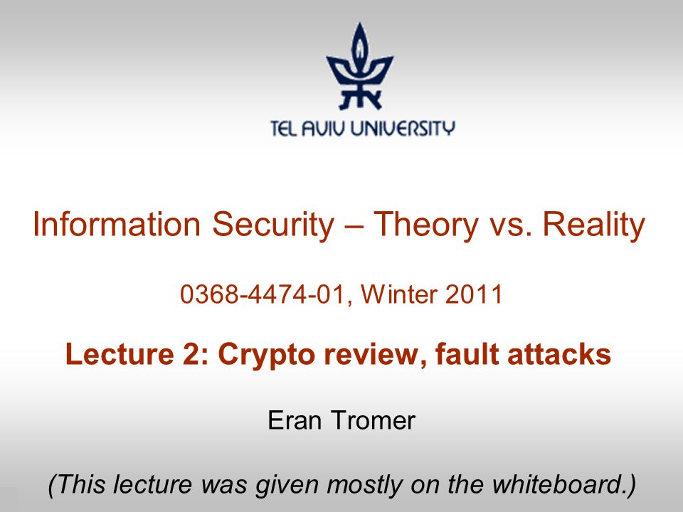 1 Information Security – Theory vs. Reality 0368-4474-01, Winter 2011 Lecture 2: Crypto review, fault attacks Eran Tromer (This lecture was given most