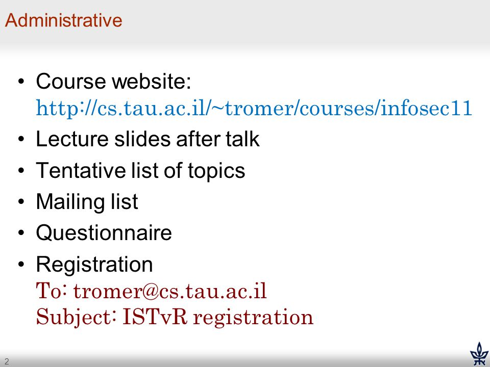 2 Administrative Course website: http://cs.tau.ac.il/~tromer/courses/infosec11 Lecture slides after talk Tentative list of topics Mailing list Questio