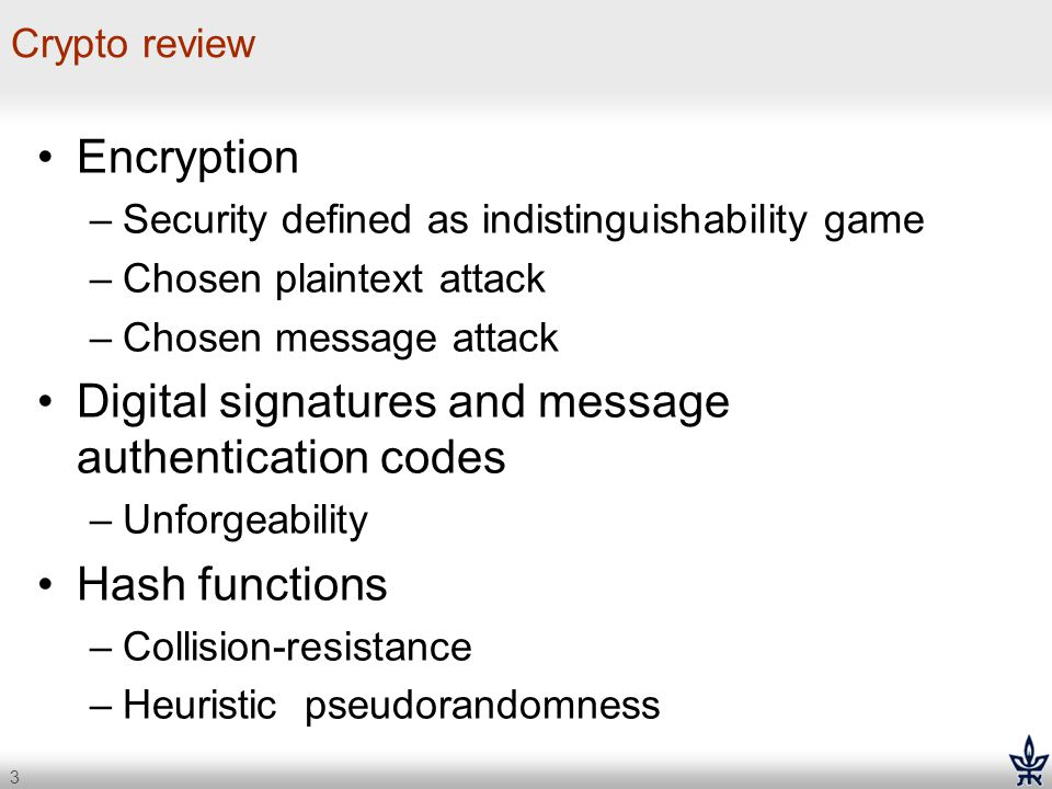 3 Crypto review Encryption –Security defined as indistinguishability game –Chosen plaintext attack –Chosen message attack Digital signatures and messa