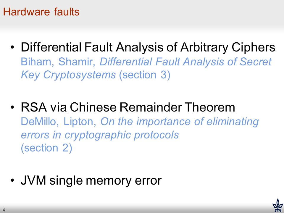 4 Hardware faults Differential Fault Analysis of Arbitrary Ciphers Biham, Shamir, Differential Fault Analysis of Secret Key Cryptosystems (section 3)