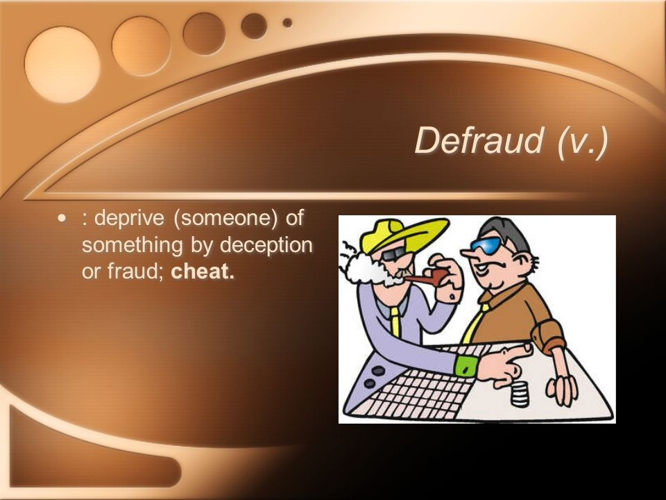 Defraud (v.) : deprive (someone) of something by deception or fraud; cheat.