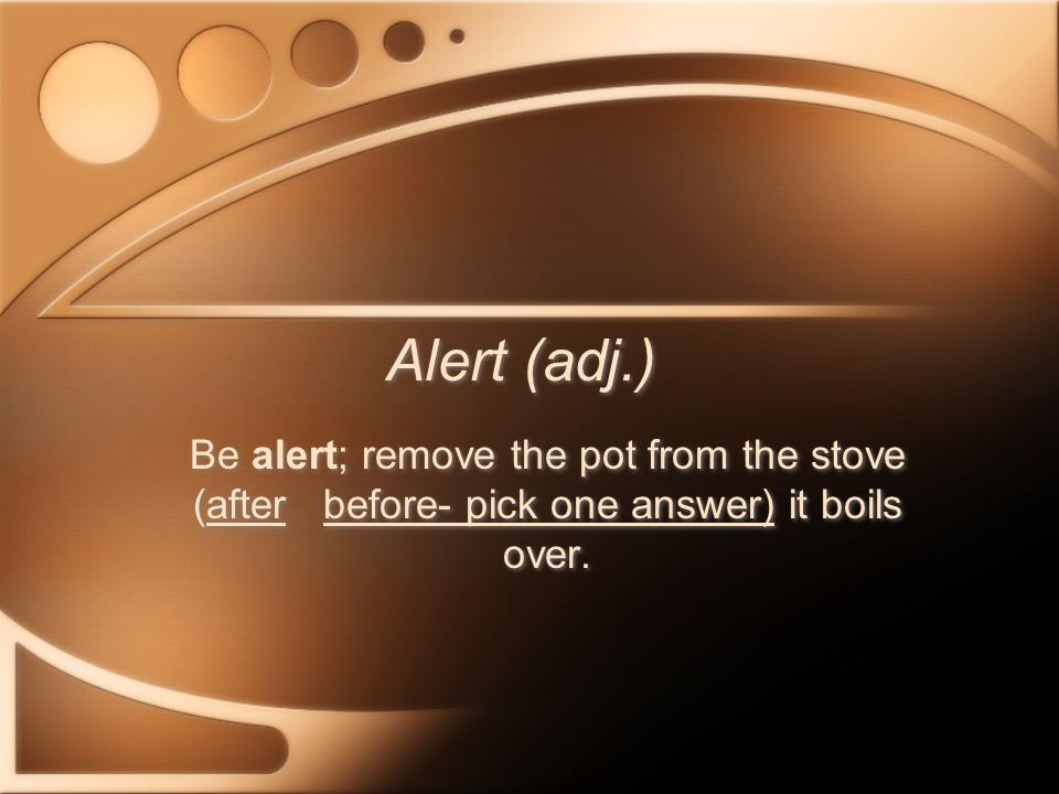 Alert (adj.) Be alert; remove the pot from the stove (after before- pick one answer) it boils over.