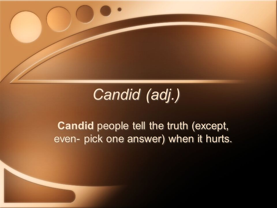 Candid (adj.) Candid people tell the truth (except, even- pick one answer) when it hurts.