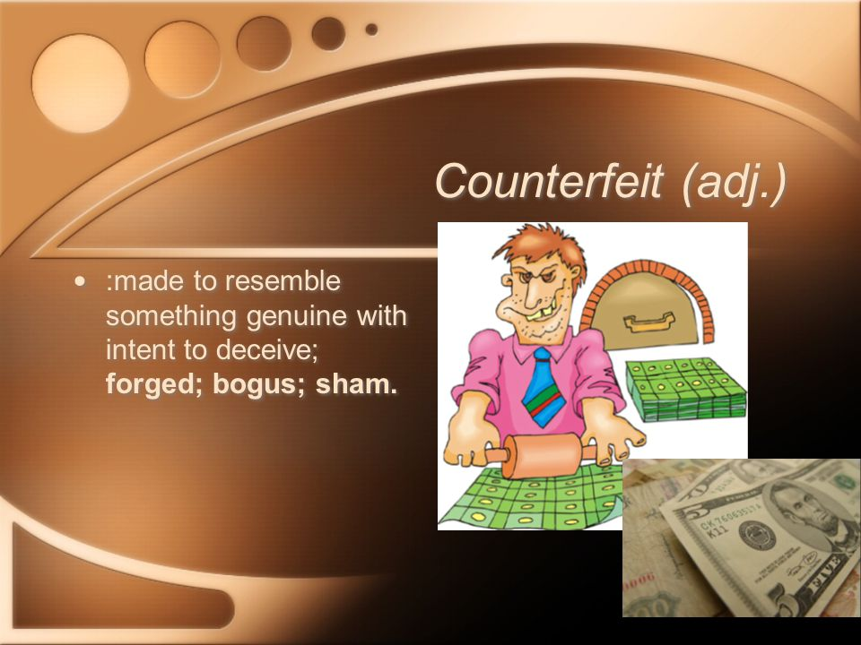 Counterfeit (adj.) :made to resemble something genuine with intent to deceive; forged; bogus; sham.