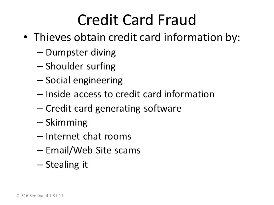 CJ 316 Seminar 4 1-31-11 Credit Card Fraud Thieves obtain credit card information by: – Dumpster diving – Shoulder surfing – Social engineering – Inside access to credit card information – Credit card generating software – Skimming – Internet chat rooms – Email/Web Site scams – Stealing it