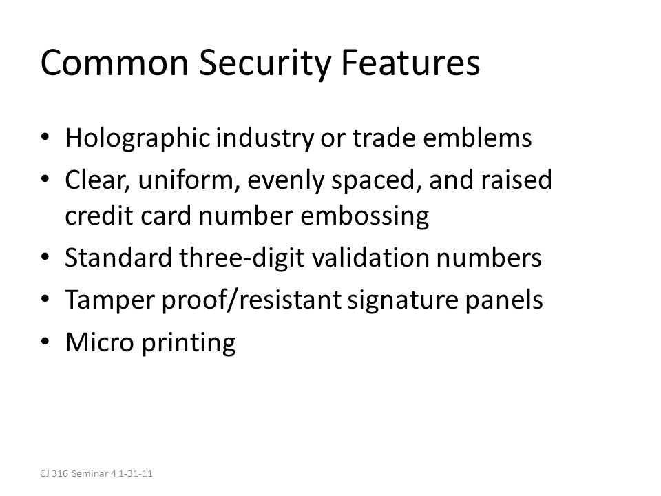 CJ 316 Seminar 4 1-31-11 Common Security Features Holographic industry or trade emblems Clear, uniform, evenly spaced, and raised credit card number embossing Standard three-digit validation numbers Tamper proof/resistant signature panels Micro printing