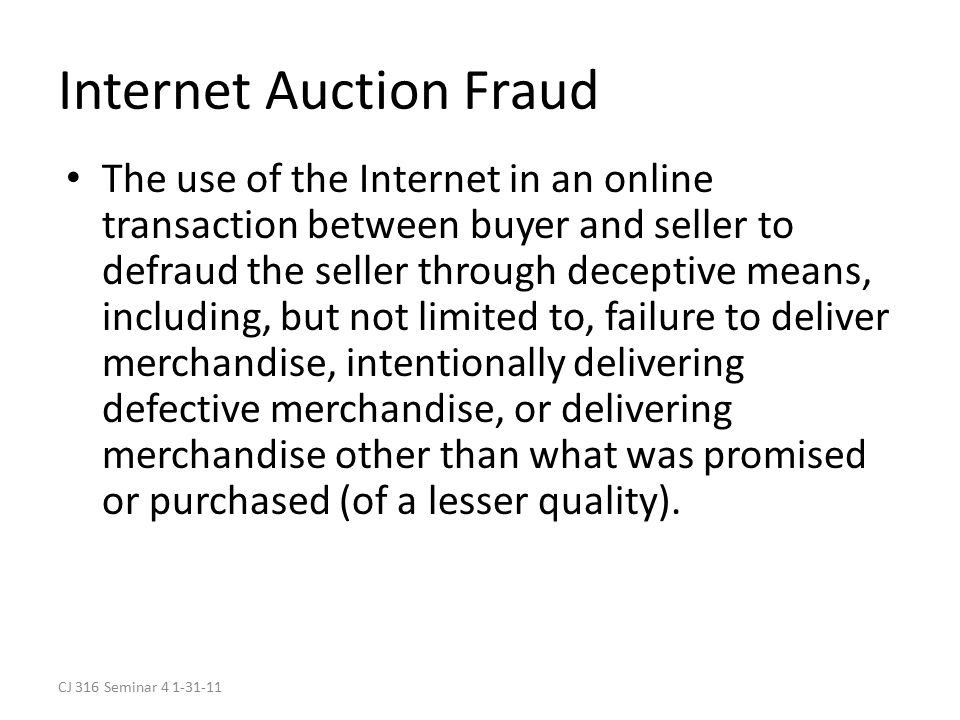 CJ 316 Seminar 4 1-31-11 Internet Auction Fraud The use of the Internet in an online transaction between buyer and seller to defraud the seller through deceptive means, including, but not limited to, failure to deliver merchandise, intentionally delivering defective merchandise, or delivering merchandise other than what was promised or purchased (of a lesser quality).