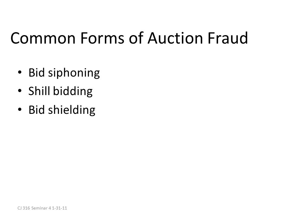 CJ 316 Seminar 4 1-31-11 Common Forms of Auction Fraud Bid siphoning Shill bidding Bid shielding
