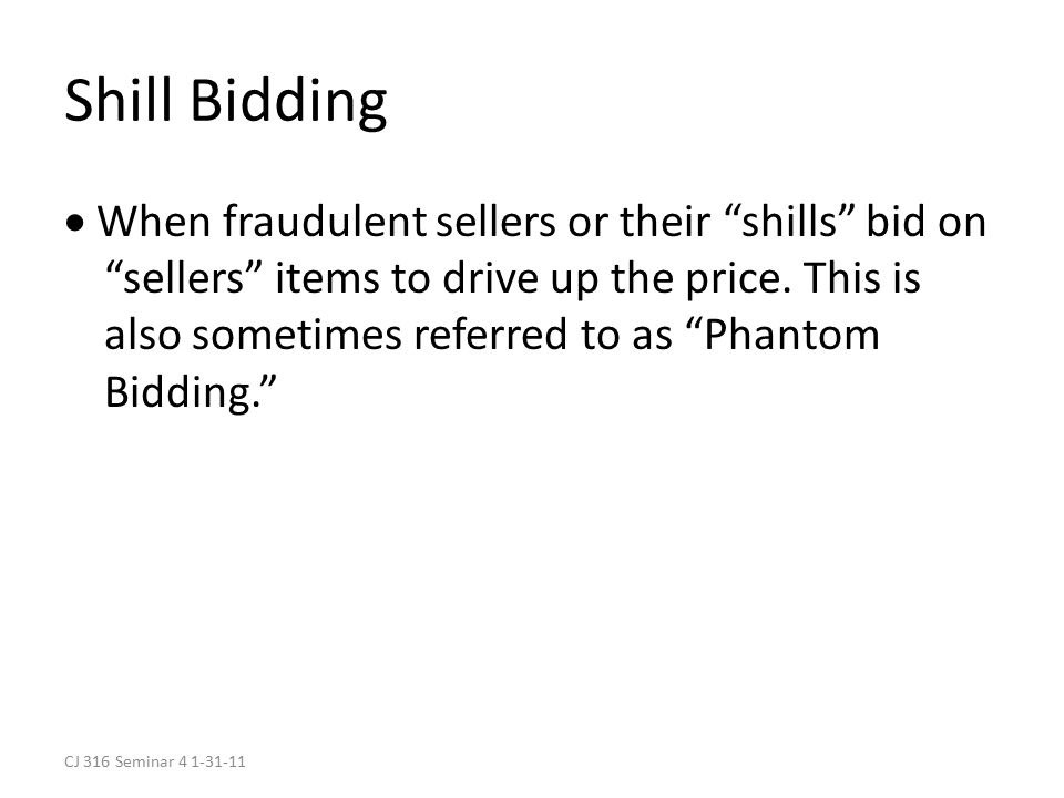 CJ 316 Seminar 4 1-31-11 Shill Bidding  When fraudulent sellers or their shills bid on sellers items to drive up the price.