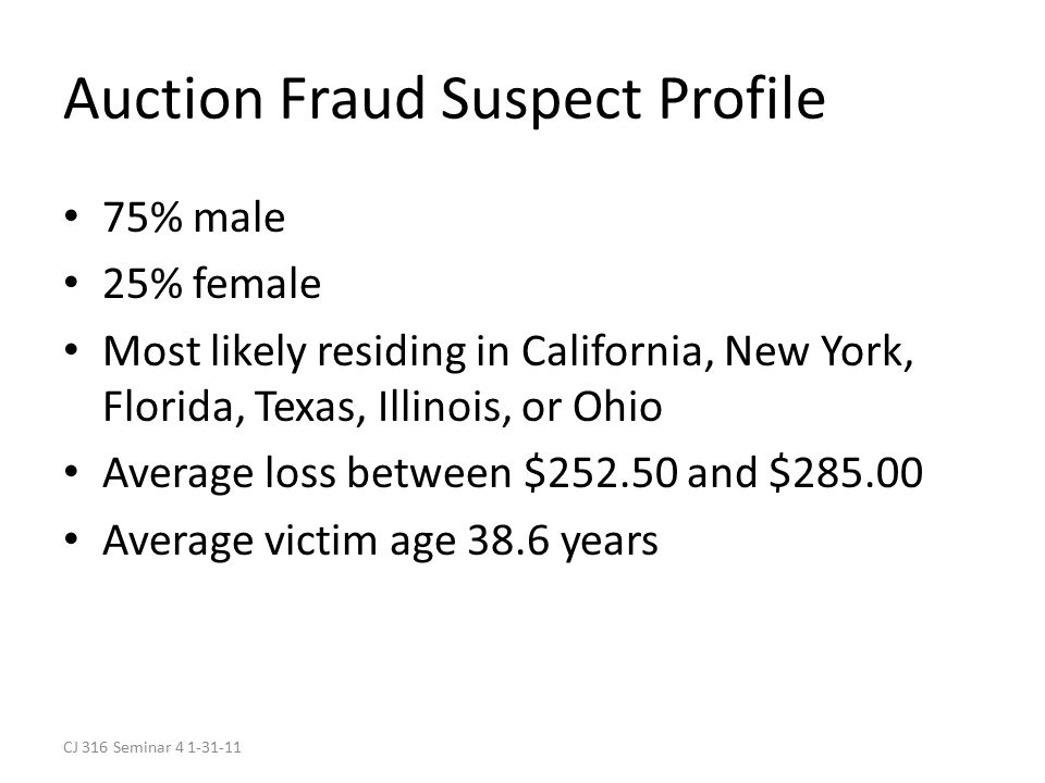 CJ 316 Seminar 4 1-31-11 Auction Fraud Suspect Profile 75% male 25% female Most likely residing in California, New York, Florida, Texas, Illinois, or Ohio Average loss between $252.50 and $285.00 Average victim age 38.6 years