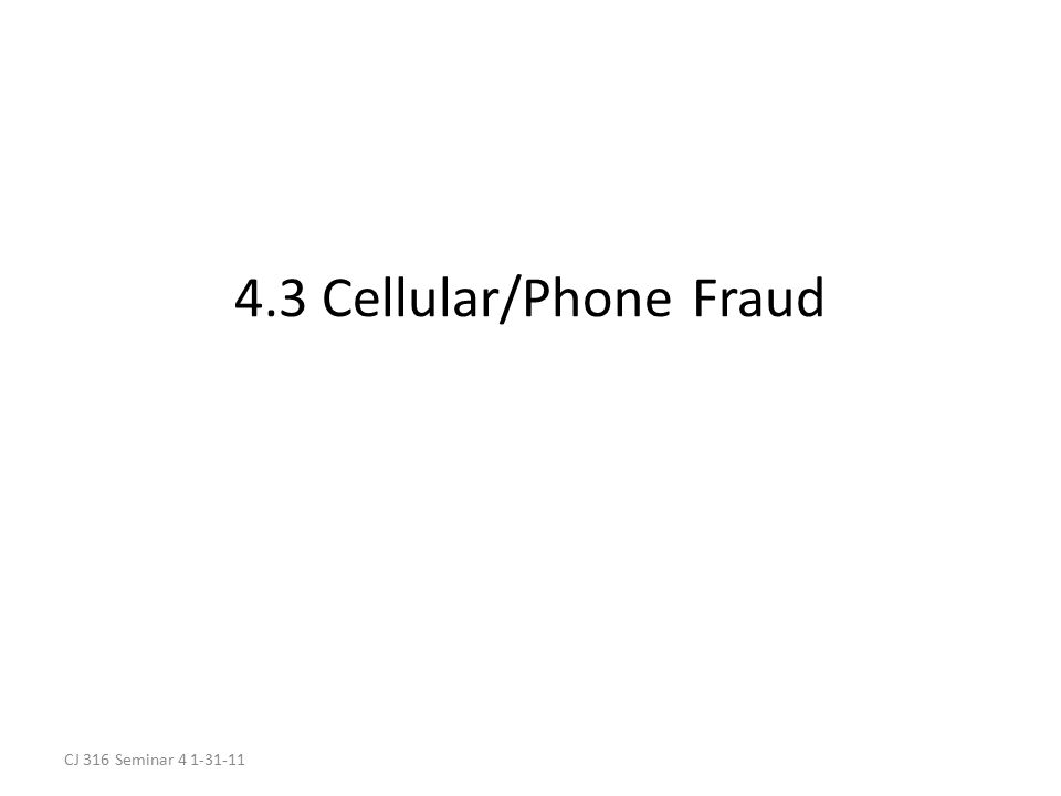 CJ 316 Seminar 4 1-31-11 4.3 Cellular/Phone Fraud