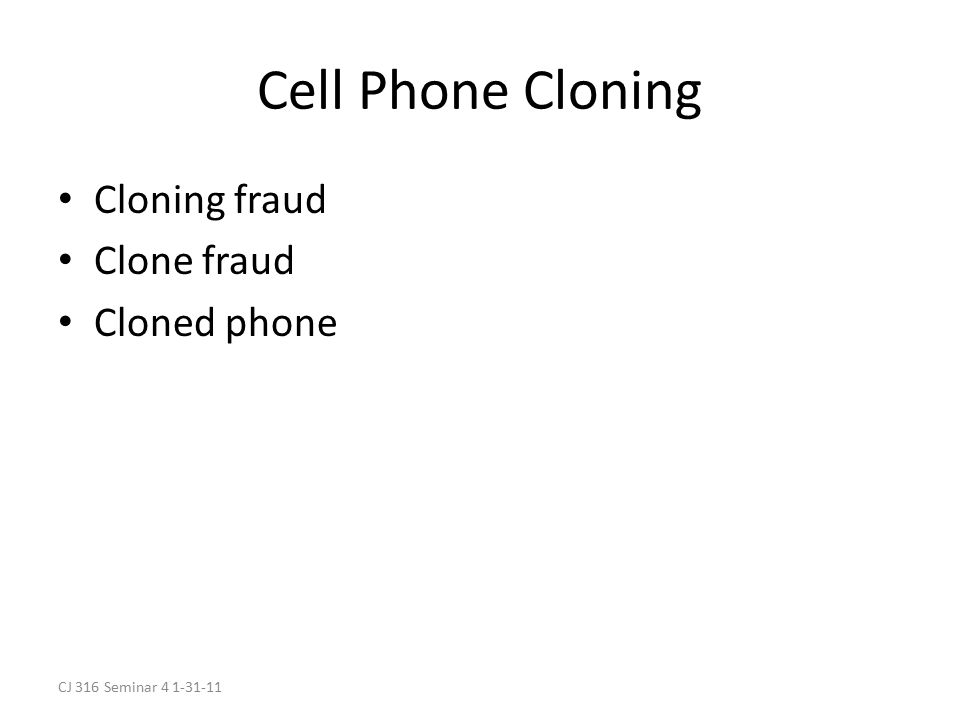 CJ 316 Seminar 4 1-31-11 Cell Phone Cloning Cloning fraud Clone fraud Cloned phone