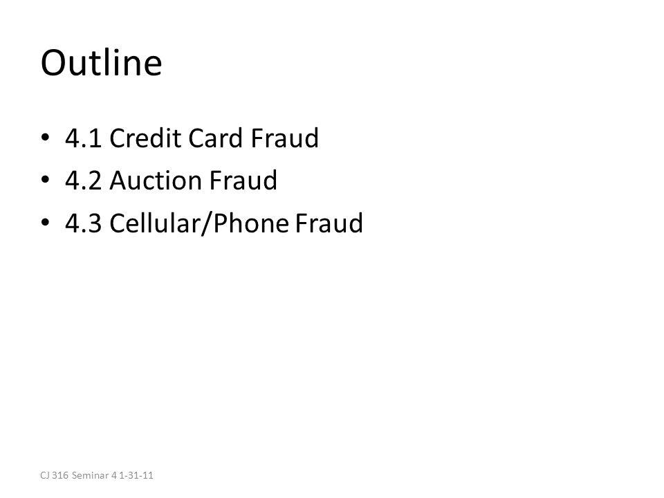CJ 316 Seminar 4 1-31-11 Outline 4.1 Credit Card Fraud 4.2 Auction Fraud 4.3 Cellular/Phone Fraud
