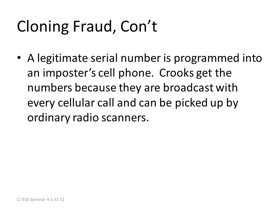 CJ 316 Seminar 4 1-31-11 Cloning Fraud, Con't A legitimate serial number is programmed into an imposter's cell phone.