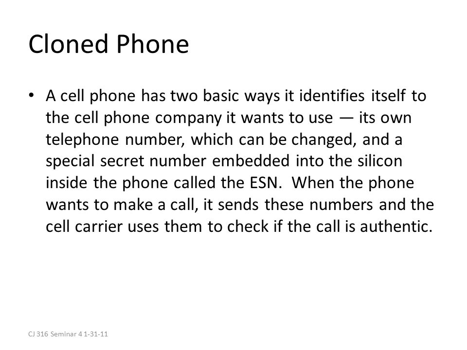 CJ 316 Seminar 4 1-31-11 Cloned Phone A cell phone has two basic ways it identifies itself to the cell phone company it wants to use — its own telephone number, which can be changed, and a special secret number embedded into the silicon inside the phone called the ESN.