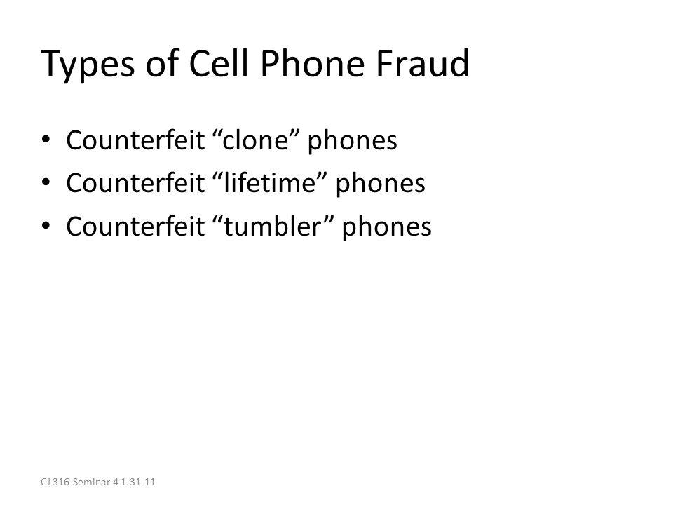 CJ 316 Seminar 4 1-31-11 Types of Cell Phone Fraud Counterfeit clone phones Counterfeit lifetime phones Counterfeit tumbler phones