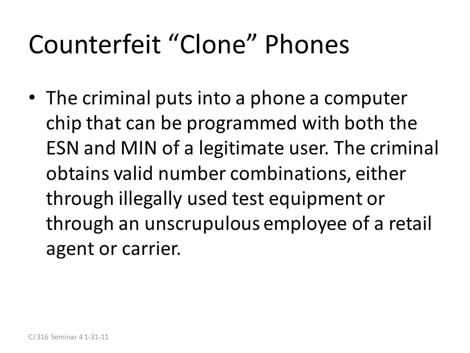CJ 316 Seminar 4 1-31-11 Counterfeit Clone Phones The criminal puts into a phone a computer chip that can be programmed with both the ESN and MIN of a legitimate user.