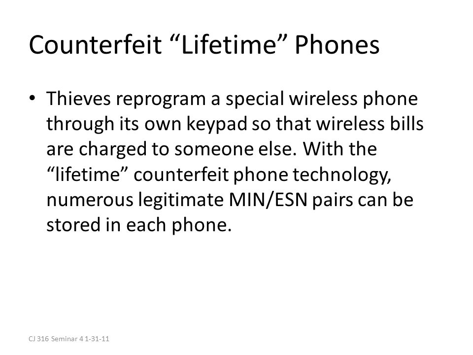 CJ 316 Seminar 4 1-31-11 Counterfeit Lifetime Phones Thieves reprogram a special wireless phone through its own keypad so that wireless bills are charged to someone else.