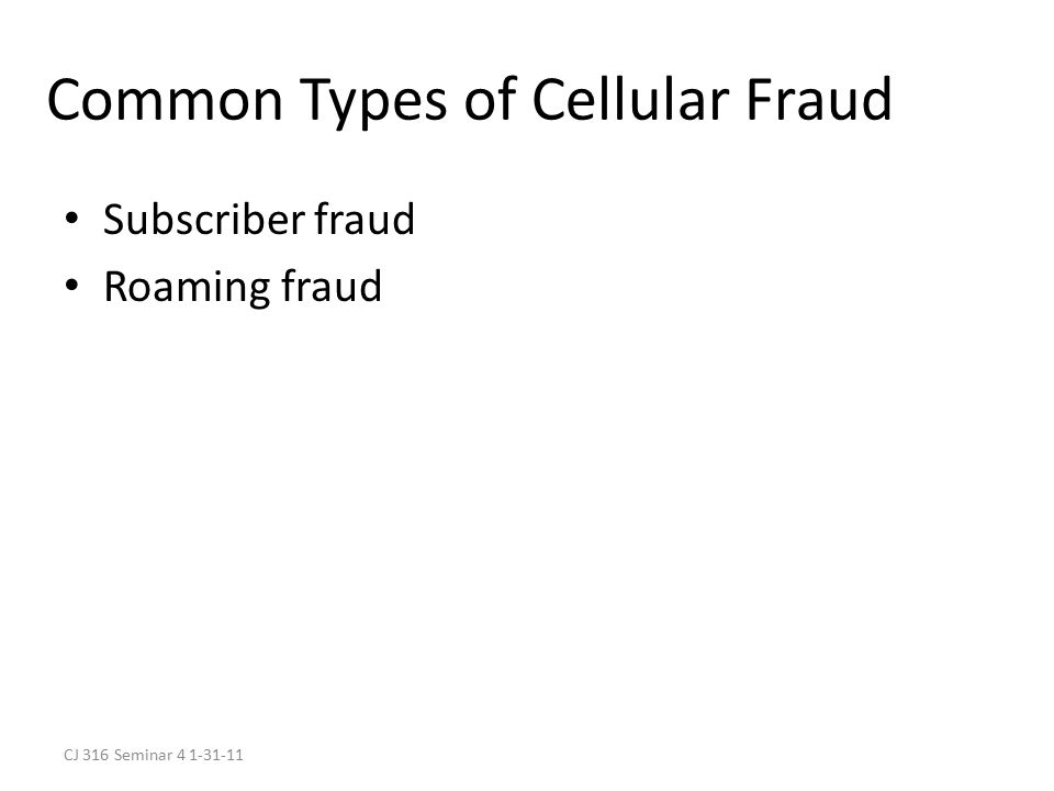 CJ 316 Seminar 4 1-31-11 Common Types of Cellular Fraud Subscriber fraud Roaming fraud