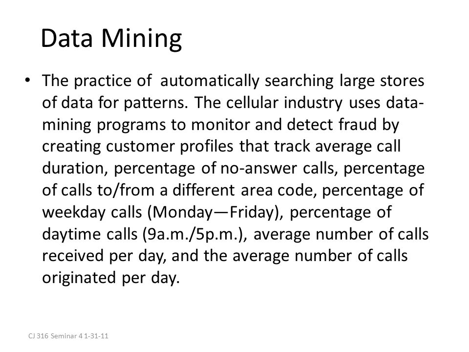 CJ 316 Seminar 4 1-31-11 Data Mining The practice of automatically searching large stores of data for patterns.