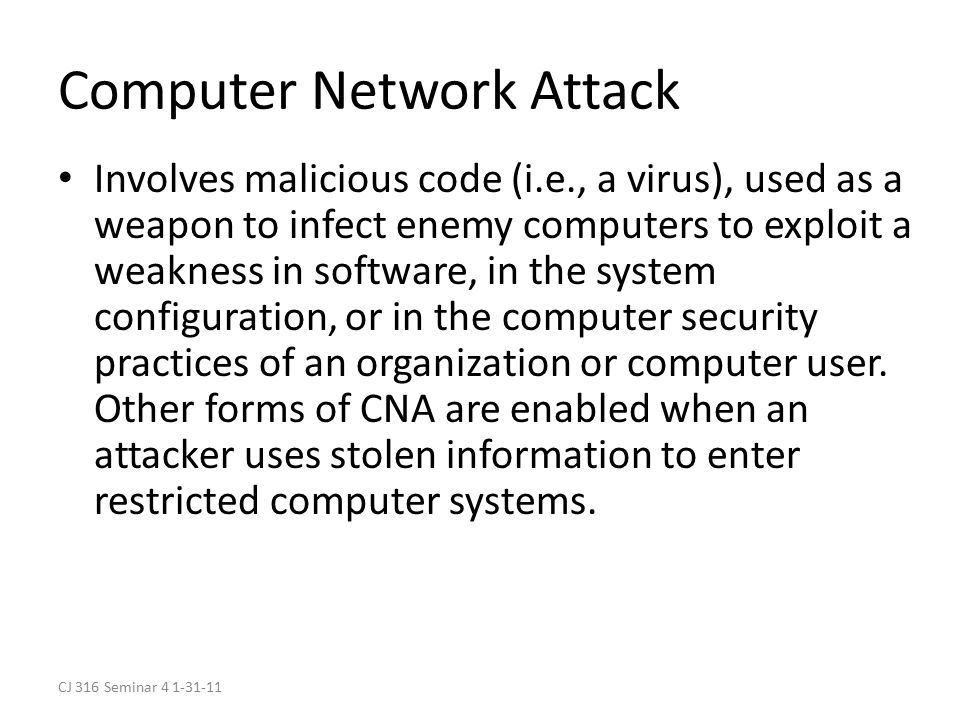 CJ 316 Seminar 4 1-31-11 Computer Network Attack Involves malicious code (i.e., a virus), used as a weapon to infect enemy computers to exploit a weakness in software, in the system configuration, or in the computer security practices of an organization or computer user.