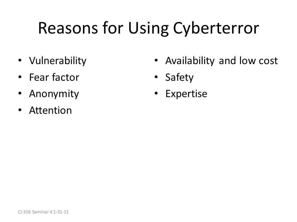 CJ 316 Seminar 4 1-31-11 Reasons for Using Cyberterror Vulnerability Fear factor Anonymity Attention Availability and low cost Safety Expertise