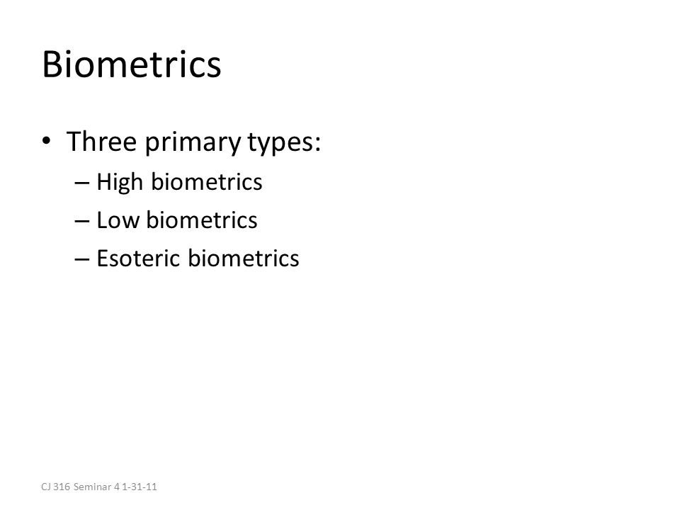 CJ 316 Seminar 4 1-31-11 Biometrics Three primary types: – High biometrics – Low biometrics – Esoteric biometrics