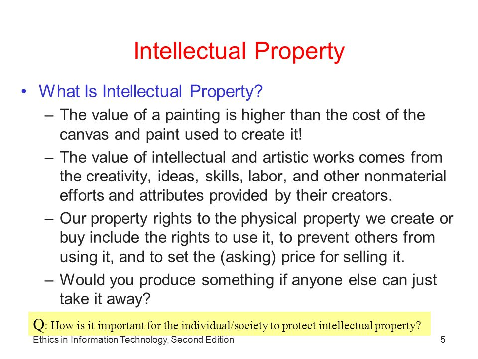Ethics in Information Technology, Second Edition6 Intellectual Property Intellectual Property Is: –Term used to describe works of the mind Distinct and owned or created by a person or group –Intangible creative work—not the particular physical form on which it is stored or delivered.