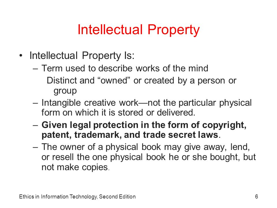 Ethics in Information Technology, Second Edition7 Intellectual Property Intellectual Property Laws: –Copyright law Protects authored works –Patent laws Protect inventions –Trade secret laws Help safeguard information critical to an organization's success