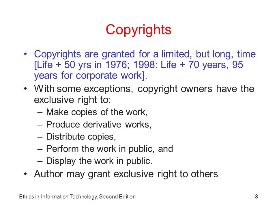 Ethics in Information Technology, Second Edition9 Copyrights (continued) Types of work that can be –Architecture –Art –Audiovisual works –Choreography –Drama –Graphics –Literature –Motion pictures Copyrighted: –Music –Pantomimes –Pictures –Sculptures –Sound recordings –Other intellectual works As described in Title 17 of U.S.