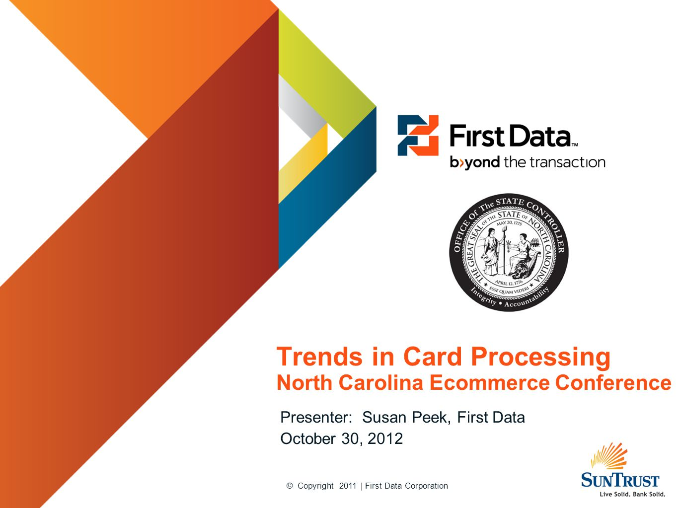 © Copyright 2011 | First Data Corporation Trends in Card Processing North Carolina Ecommerce Conference Presenter: Susan Peek, First Data October 30,