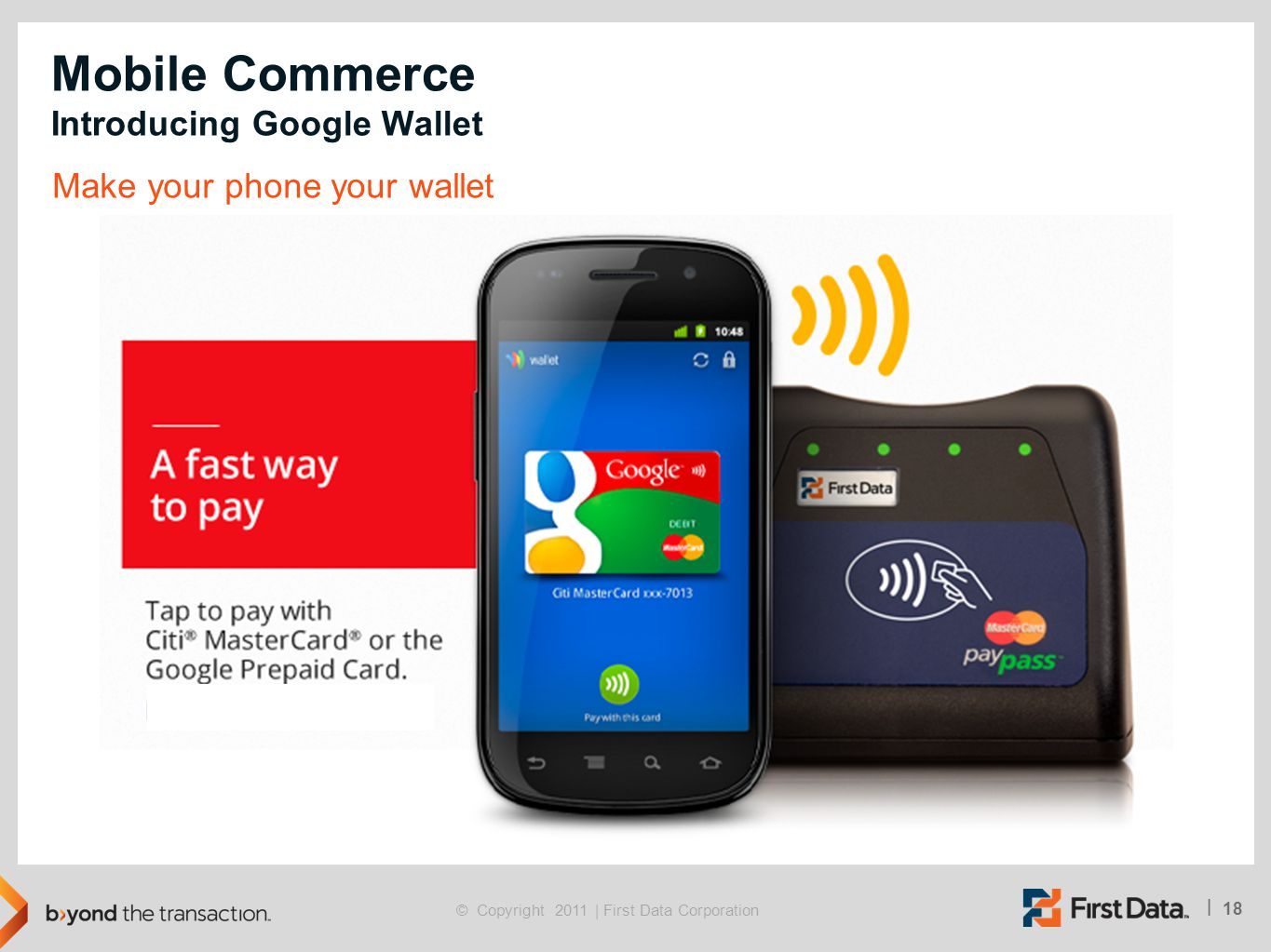18 | © Copyright 2011 | First Data Corporation Mobile Commerce Introducing Google Wallet Make your phone your wallet