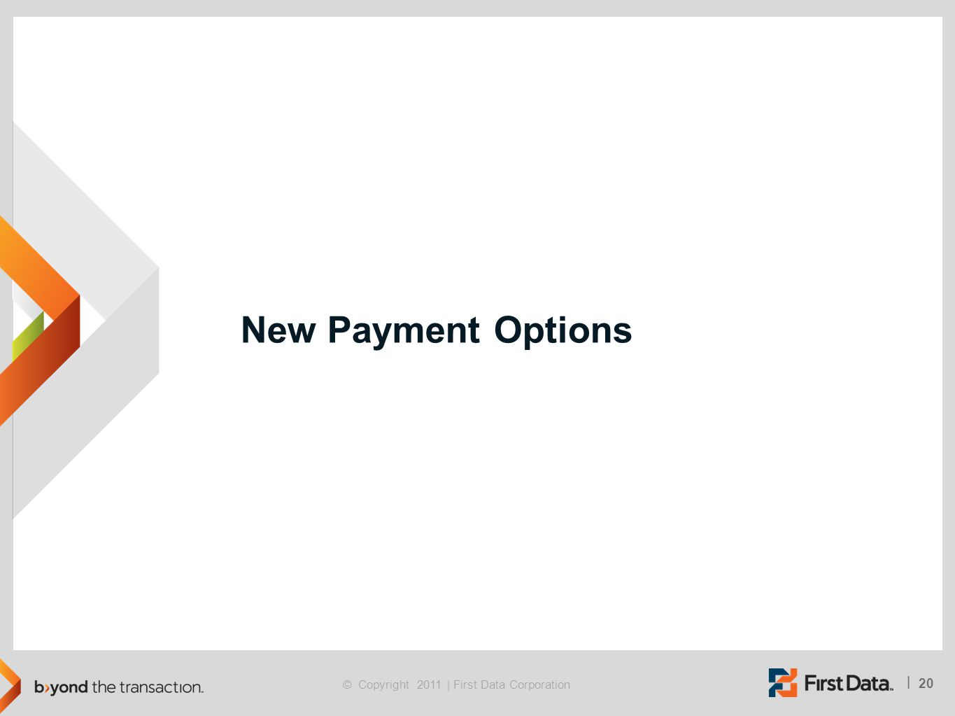 20 | © Copyright 2011 | First Data Corporation New Payment Options