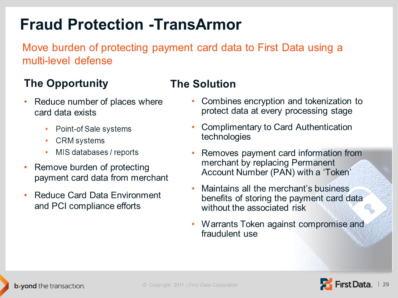 29 | © Copyright 2011 | First Data Corporation Fraud Protection -TransArmor Move burden of protecting payment card data to First Data using a multi-le