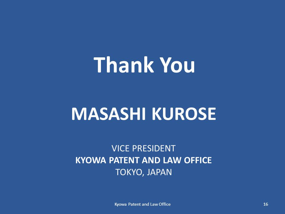 MASASHI KUROSE VICE PRESIDENT KYOWA PATENT AND LAW OFFICE TOKYO, JAPAN Thank You Kyowa Patent and Law Office16