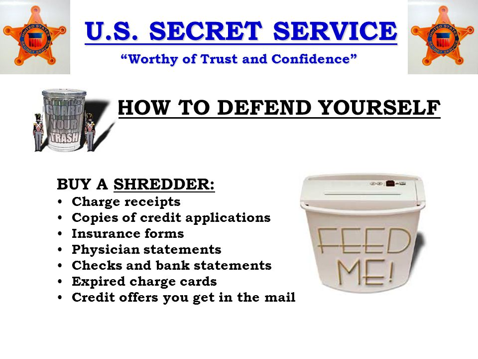 """U.S. SECRET SERVICE """"Worthy of Trust and Confidence"""" HOW TO DEFEND YOURSELF BUY A SHREDDER: Charge receipts Copies of credit applications Insurance fo"""