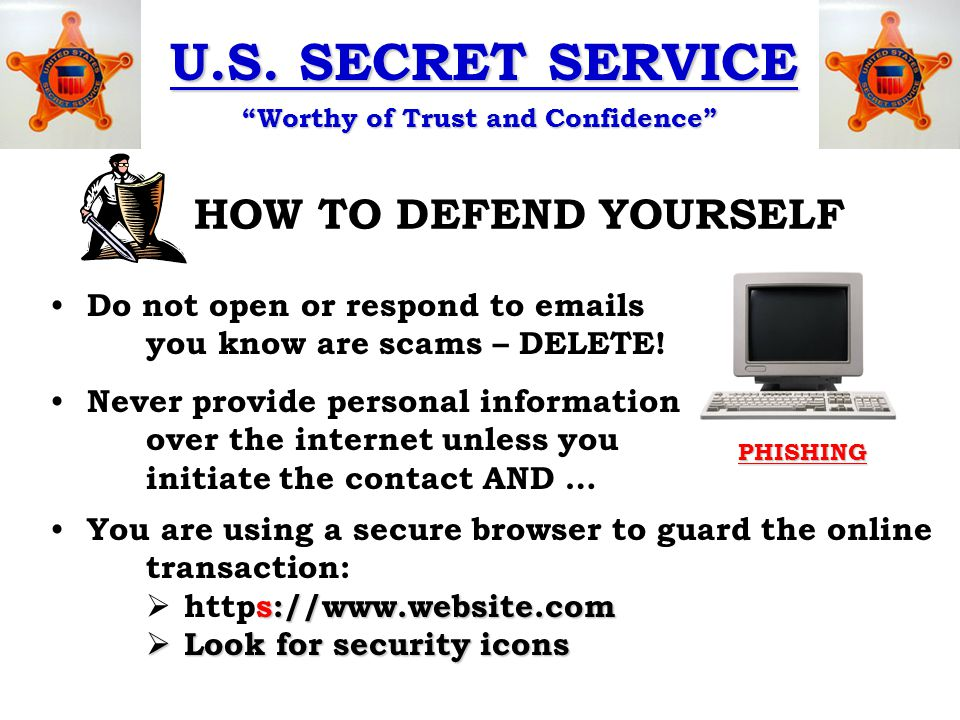 """U.S. SECRET SERVICE """"Worthy of Trust and Confidence"""" HOW TO DEFEND YOURSELF PHISHING Do not open or respond to emails you know are scams – DELETE! Nev"""