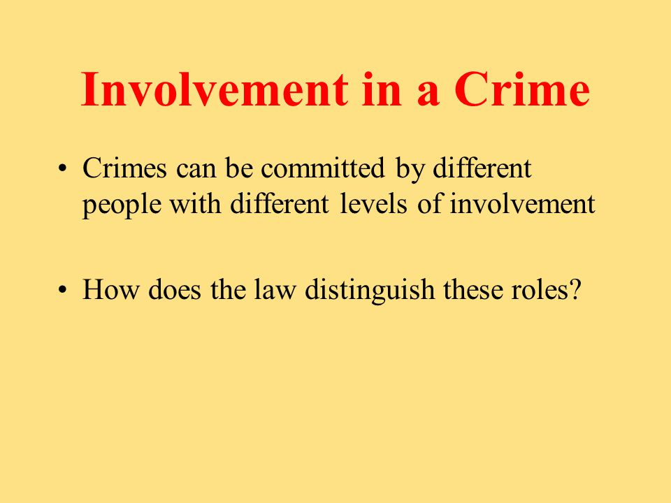 Involvement in a Crime Crimes can be committed by different people with different levels of involvement How does the law distinguish these roles