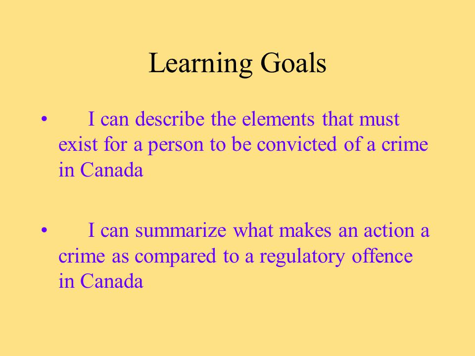 Learning Goals I can describe the elements that must exist for a person to be convicted of a crime in Canada I can summarize what makes an action a crime as compared to a regulatory offence in Canada