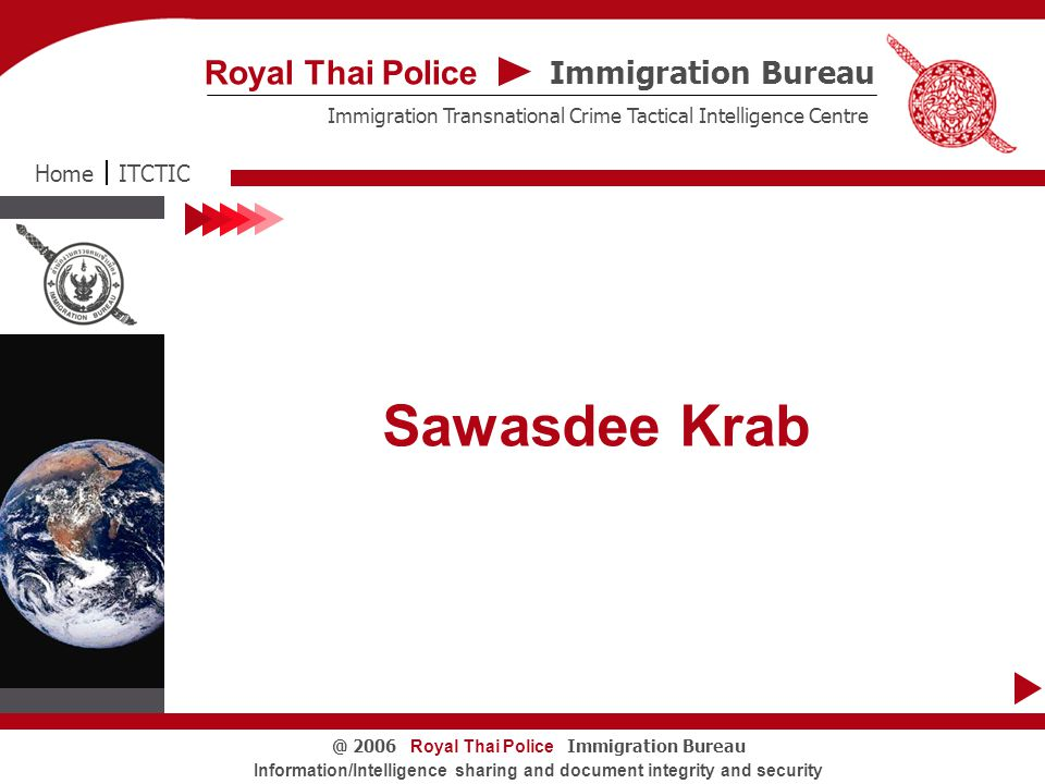 Immigration Bureau Royal Thai Police Immigration Transnational Crime Tactical Intelligence Centre ITCTICHome ROYAL THAI POLICE To fight crime together and win Presented By Police Colonel Monthol Ngernwattana Royal Thai Police Immigration Bureau@ 2006 Information/Intelligence sharing and document integrity and security