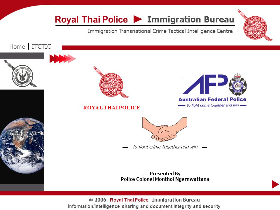 Royal Thai Police Immigration Bureau@ 2006 Information/Intelligence sharing and document integrity and security Counterfeit and Altered Passports ITCTICHome Immigration Bureau Royal Thai Police Immigration Transnational Crime Tactical Intelligence Centre