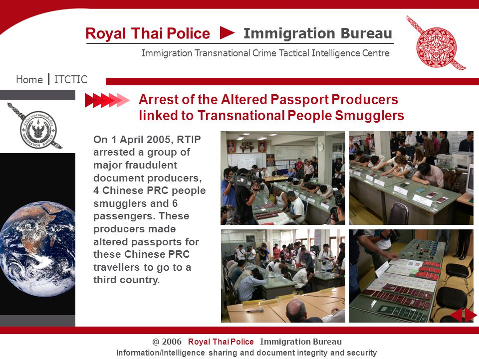 Royal Thai Police Immigration Bureau@ 2006 Information/Intelligence sharing and document integrity and security Arrest of the Altered Passport Producers linked to Transnational People Smugglers On 1 April 2005, RTIP arrested a group of major fraudulent document producers, 4 Chinese PRC people smugglers and 6 passengers.