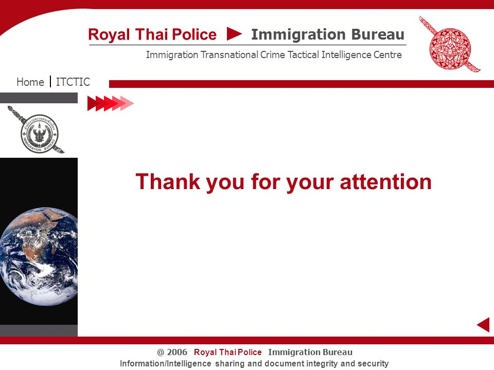 Royal Thai Police Immigration Bureau@ 2006 Information/Intelligence sharing and document integrity and security Thank you for your attention ITCTICHome Immigration Bureau Royal Thai Police Immigration Transnational Crime Tactical Intelligence Centre