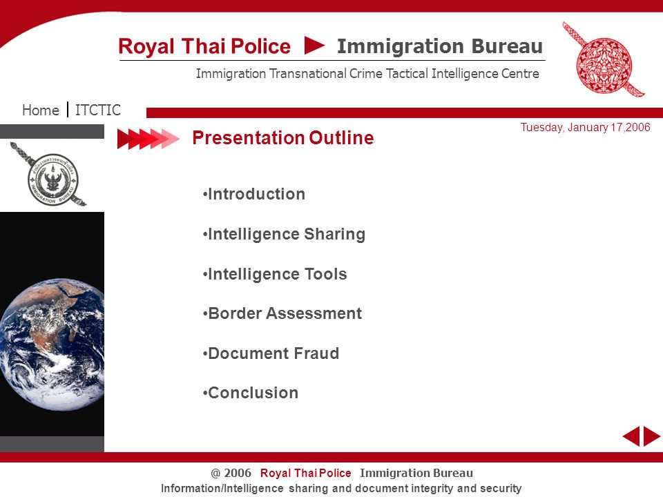 Immigration Bureau Royal Thai Police Immigration Transnational Crime Tactical Intelligence Centre Tuesday, January 17,2006 Royal Thai Police Immigration Bureau@ 2006 Information/Intelligence sharing and document integrity and security Presentation Outline Introduction Intelligence Sharing Intelligence Tools Border Assessment Document Fraud Conclusion ITCTICHome
