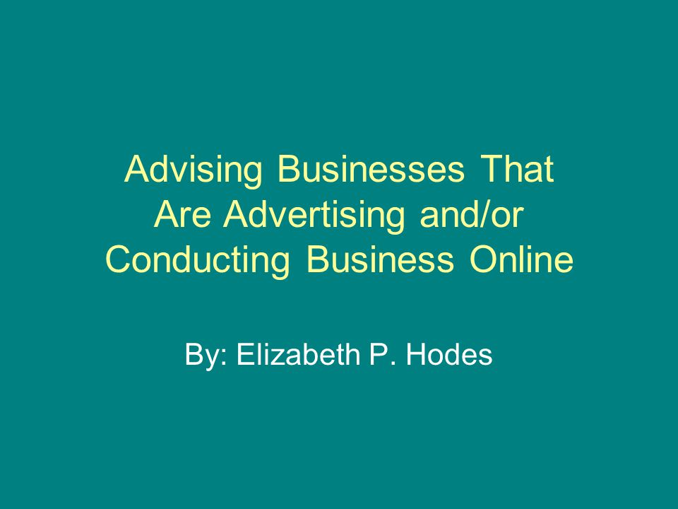 Advising Businesses That Are Advertising and/or Conducting Business Online By: Elizabeth P. Hodes