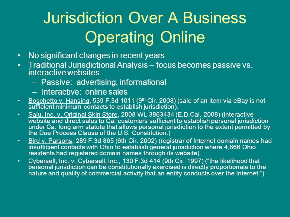 Jurisdiction Over A Business Operating Online No significant changes in recent years Traditional Jurisdictional Analysis – focus becomes passive vs.