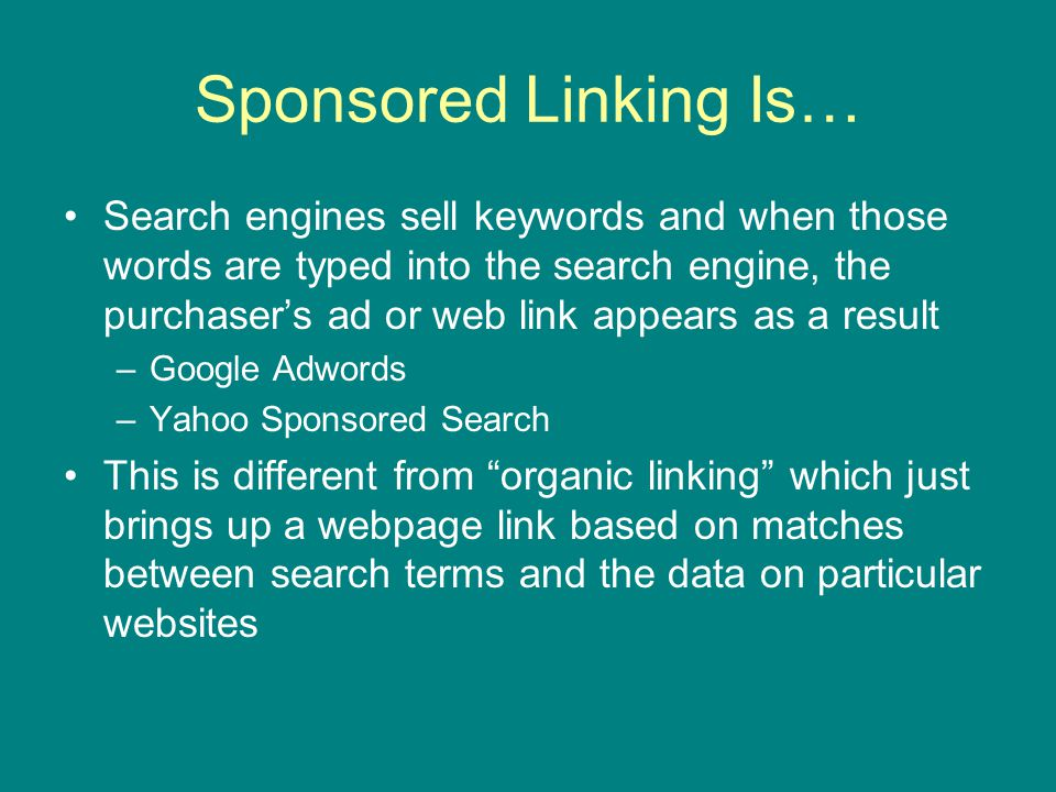 Sponsored Linking Is… Search engines sell keywords and when those words are typed into the search engine, the purchaser's ad or web link appears as a result –Google Adwords –Yahoo Sponsored Search This is different from organic linking which just brings up a webpage link based on matches between search terms and the data on particular websites